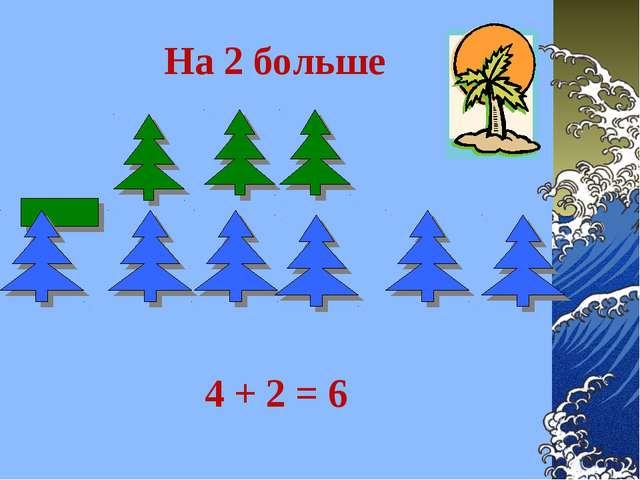 На 2 больше 4 + 2 = 6