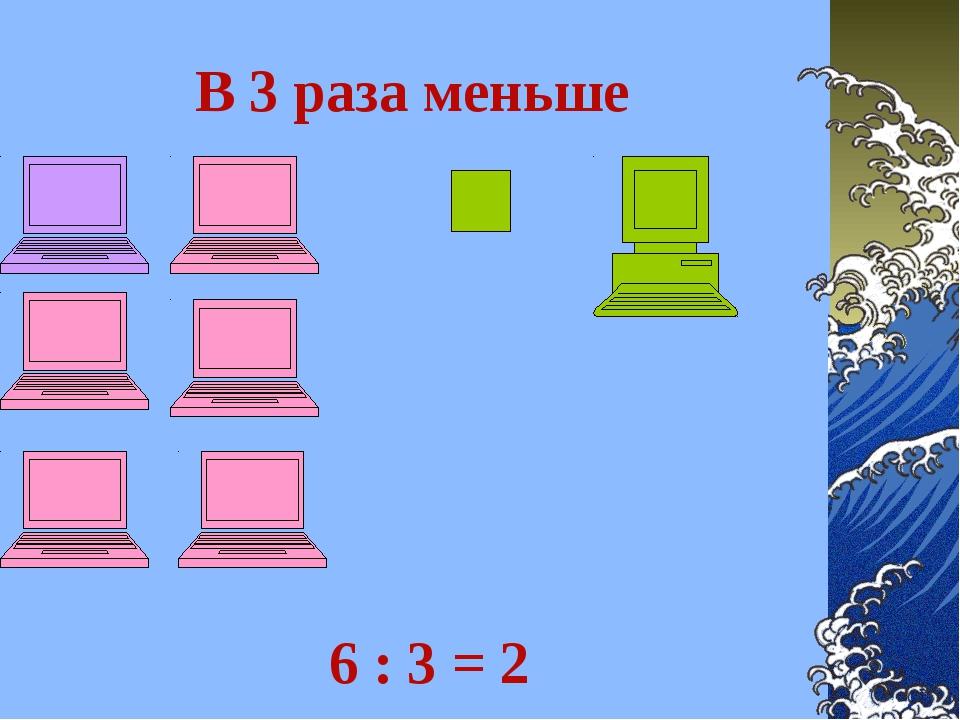 В 3 раза меньше 6 : 3 = 2