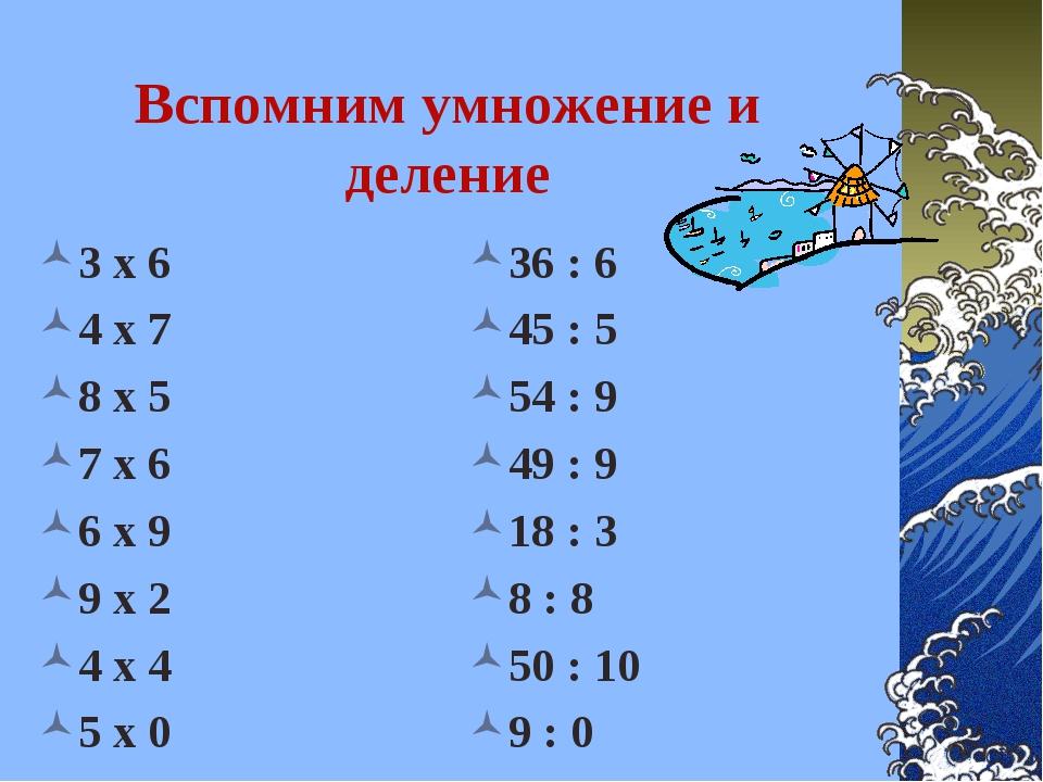 Вспомним умножение и деление 3 х 6 4 х 7 8 х 5 7 х 6 6 х 9 9 х 2 4 х 4 5 х 0...