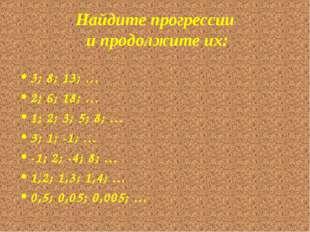 Найдите прогрессии и продолжите их: 3; 8; 13; … 2; 6; 18; … 1; 2; 3; 5; 8; …