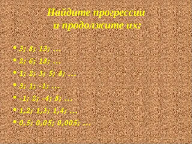 Найдите прогрессии и продолжите их: 3; 8; 13; … 2; 6; 18; … 1; 2; 3; 5; 8; …...