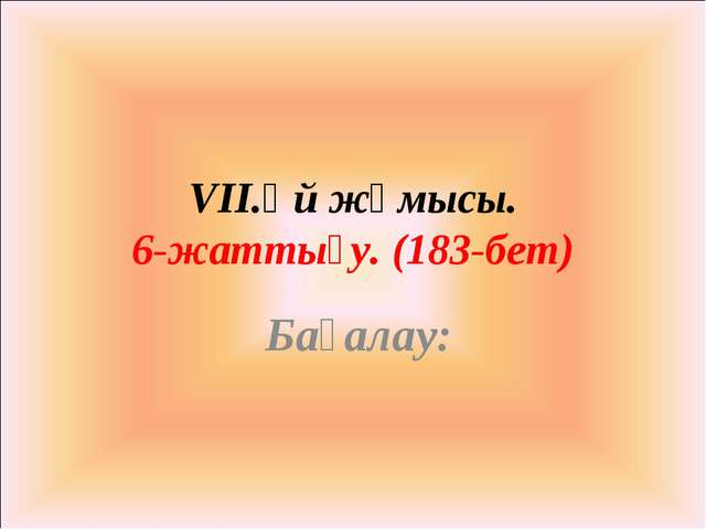 VII.Үй жұмысы. 6-жаттығу. (183-бет) Бағалау: