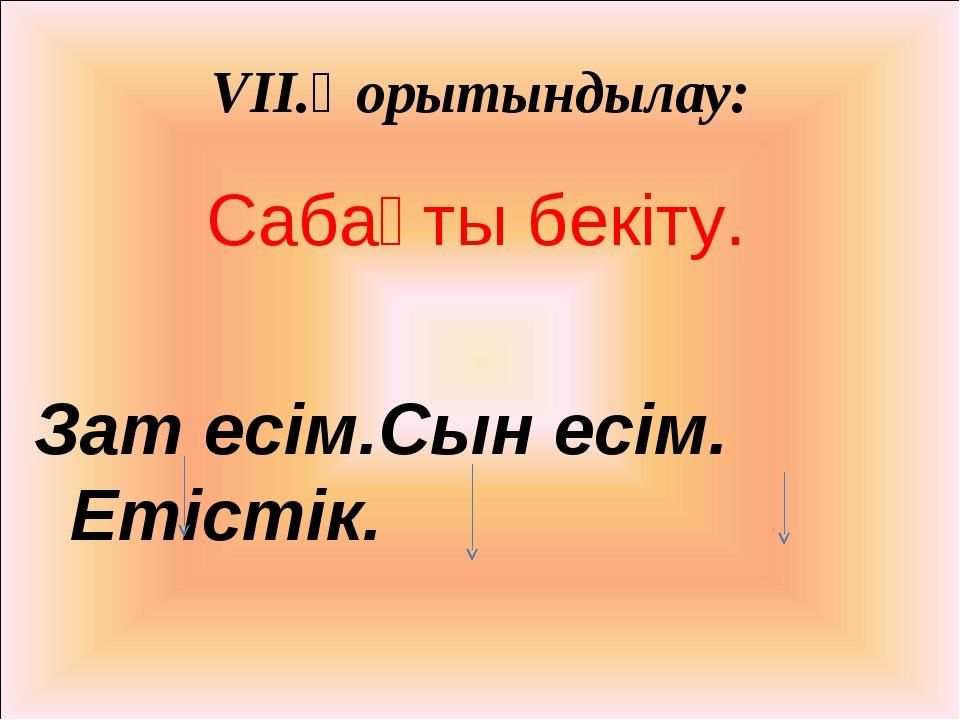 VII.Қорытындылау: Сабақты бекіту. Зат есім.Сын есім. Етістік.