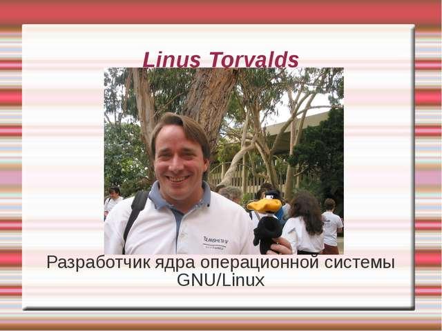 Linus Torvalds Разработчик ядра операционной системы GNU/Linux