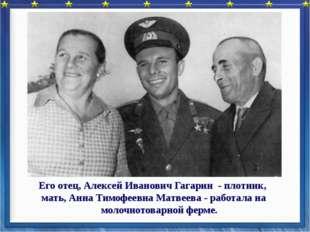 Его отец, Алексей Иванович Гагарин - плотник, мать, Анна Тимофеевна Матвеева