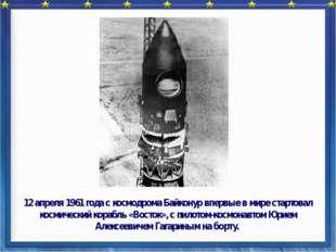 12 апреля 1961 года с космодрома Байконур впервые в мире стартовал космическ