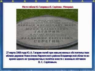 27 марта 1968 года Ю. А. Гагарин погиб при невыясненных обстоятельствах вбли