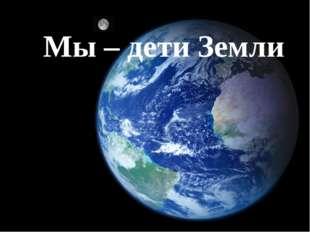 Мы – дети Земли