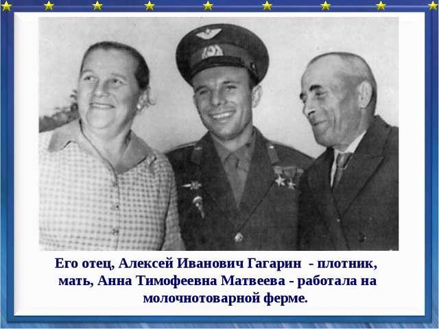 Его отец, Алексей Иванович Гагарин - плотник, мать, Анна Тимофеевна Матвеева...