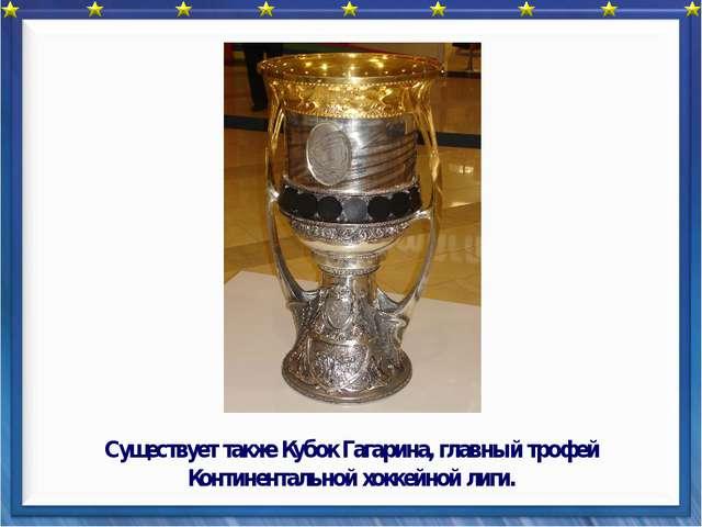 Существует также Кубок Гагарина, главный трофей Континентальной хоккейной ли...