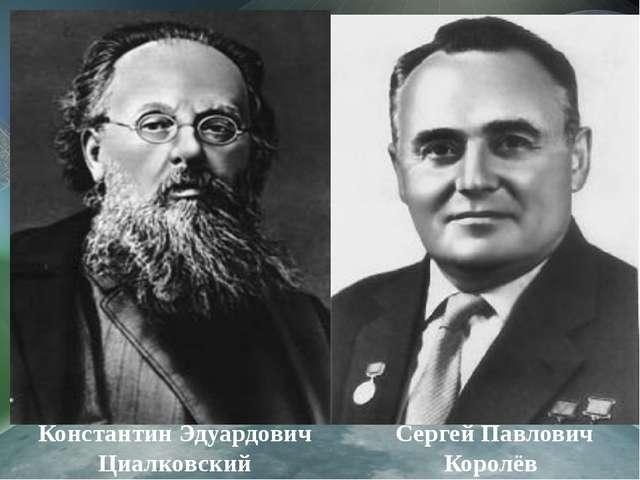 Константин Эдуардович Циалковский Сергей Павлович Королёв