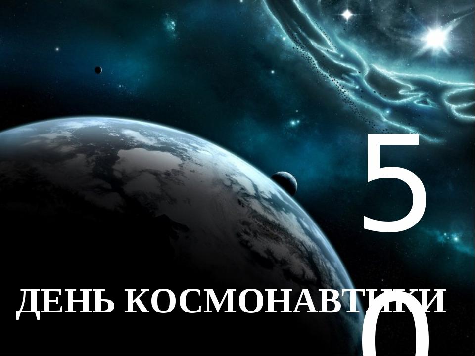 ` ДЕНЬ КОСМОНАВТИКИ 50