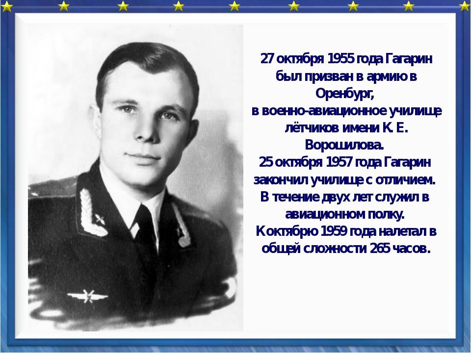 27 октября 1955 года Гагарин был призван в армию в Оренбург, в военно-авиаци...
