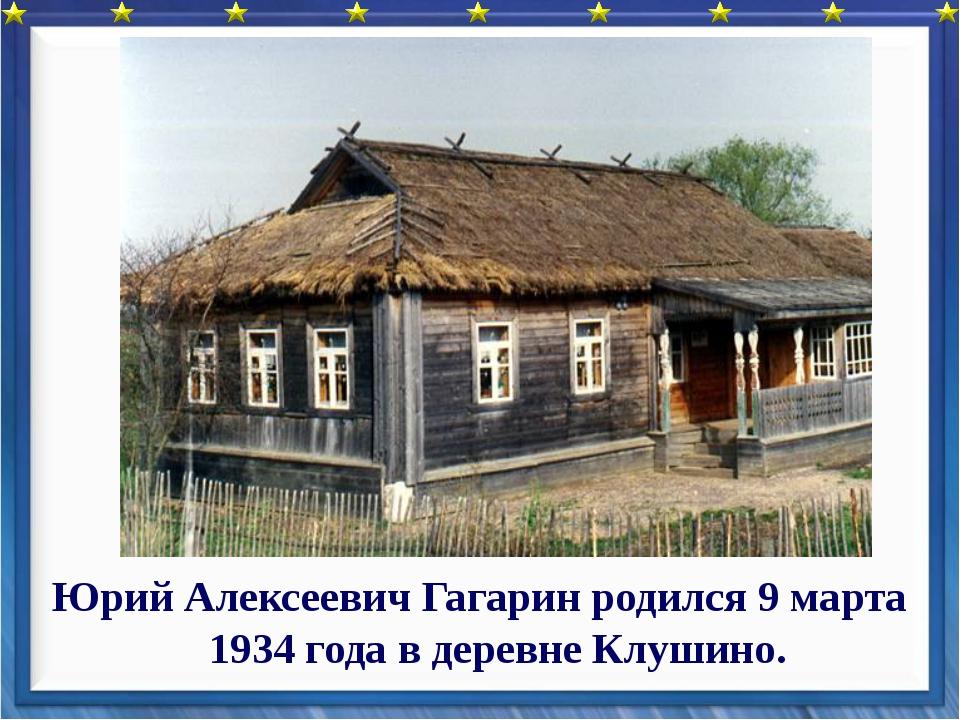 Юрий Алексеевич Гагарин родился 9 марта 1934 года в деревне Клушино.