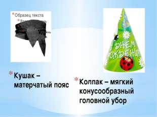 Кушак – матерчатый пояс Колпак – мягкий конусообразный головной убор