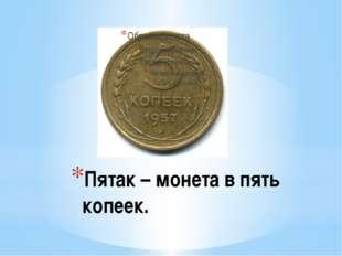 Пятак – монета в пять копеек.