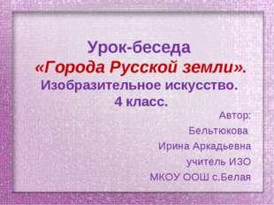 Урок-беседа «Города Русской земли». Изобразительное искусство. 4 класс. Автор