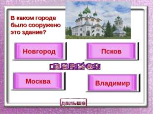 В каком городе было сооружено это здание? Новгород Москва Псков Владимир