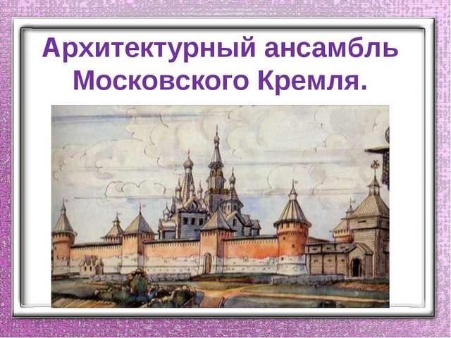 Архитектурный ансамбль Московского Кремля.
