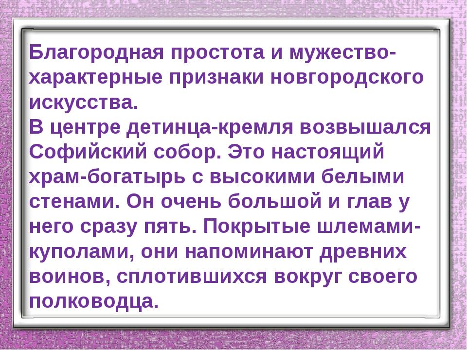 Благородная простота и мужество-характерные признаки новгородского искусства....