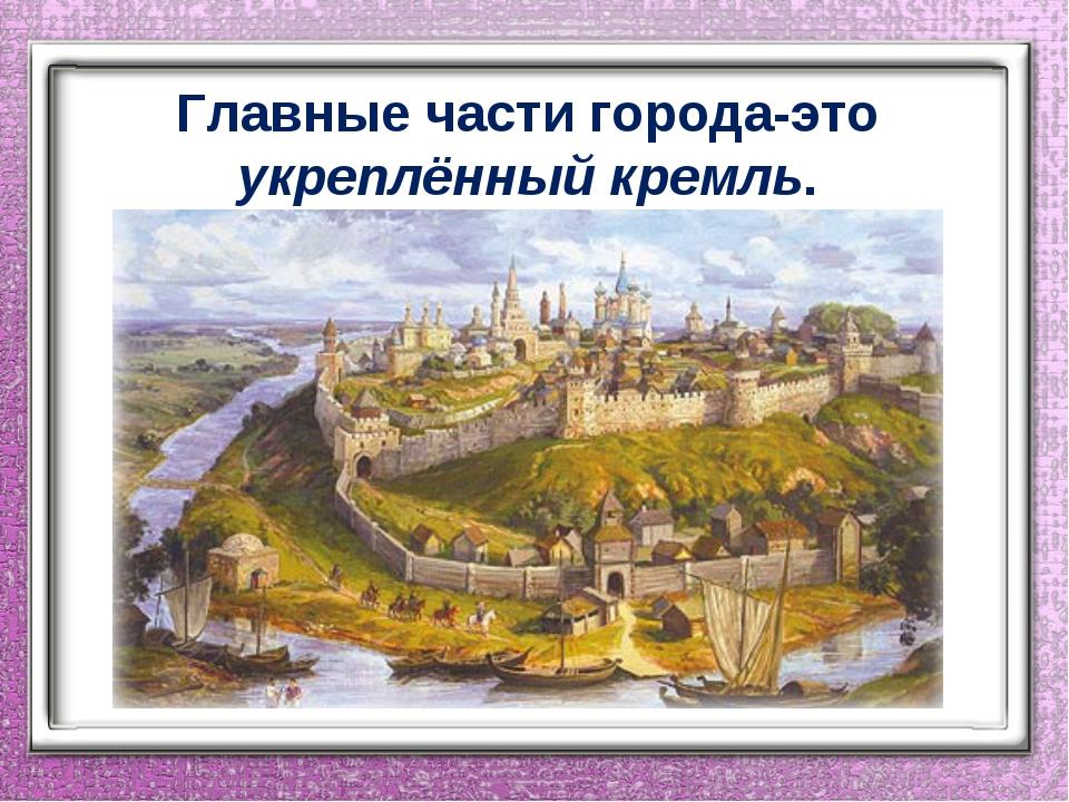 Главные части города-это укреплённый кремль.
