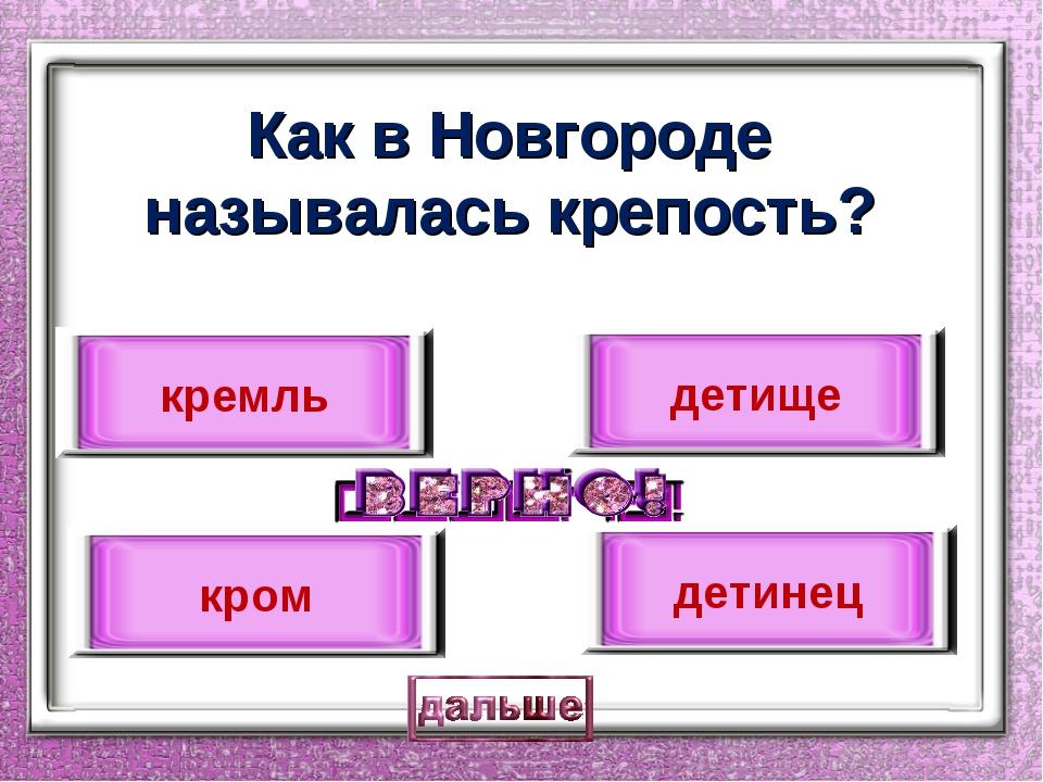 Как в Новгороде называлась крепость? детинец кремль детище кром