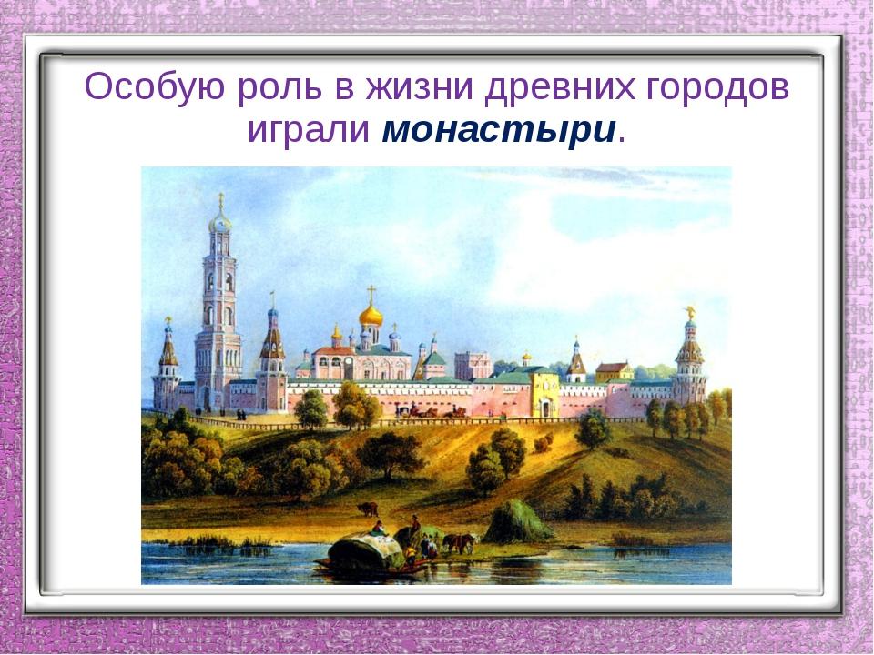 Особую роль в жизни древних городов играли монастыри.