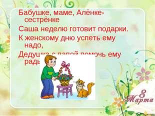 Бабушке, маме, Алёнке-сестрёнке Саша неделю готовит подарки. К женскому дню у