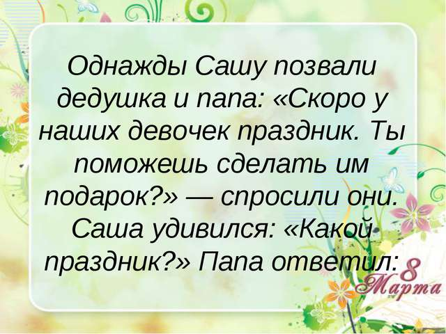 Однажды Сашу позвали дедушка и папа: «Скоро у наших девочек праздник. Ты помо...