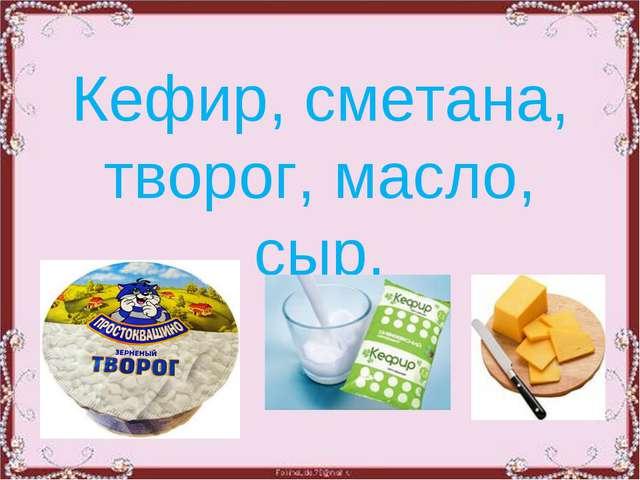 Кефир, сметана, творог, масло, сыр.