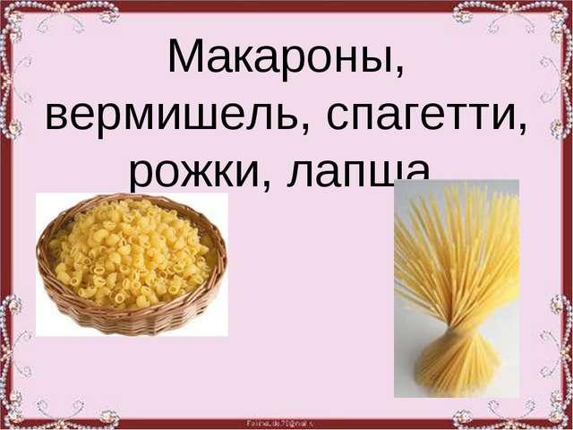 Макароны, вермишель, спагетти, рожки, лапша.