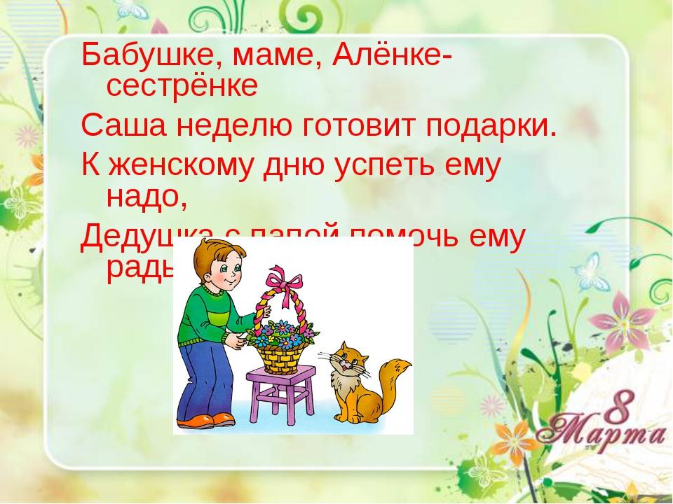 Бабушке, маме, Алёнке-сестрёнке Саша неделю готовит подарки. К женскому дню у...