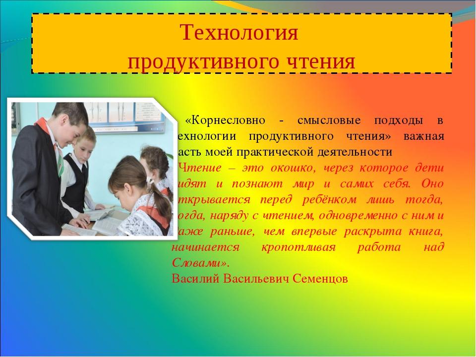 Технология продуктивного чтения «Корнесловно - смысловые подходы в технологии...