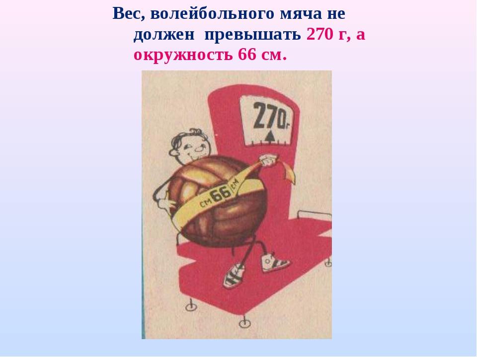 Вес, волейбольного мяча не должен превышать 270 г, а окружность 66 см.