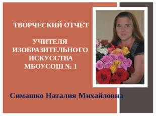 Симашко Наталия Михайловна ТВОРЧЕСКИЙ ОТЧЕТ УЧИТЕЛЯ ИЗОБРАЗИТЕЛЬНОГО ИСКУССТВ