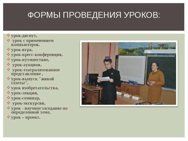 урок-диспут, урок с применением компьютеров. урок-игра, урок-пресс-конференци...