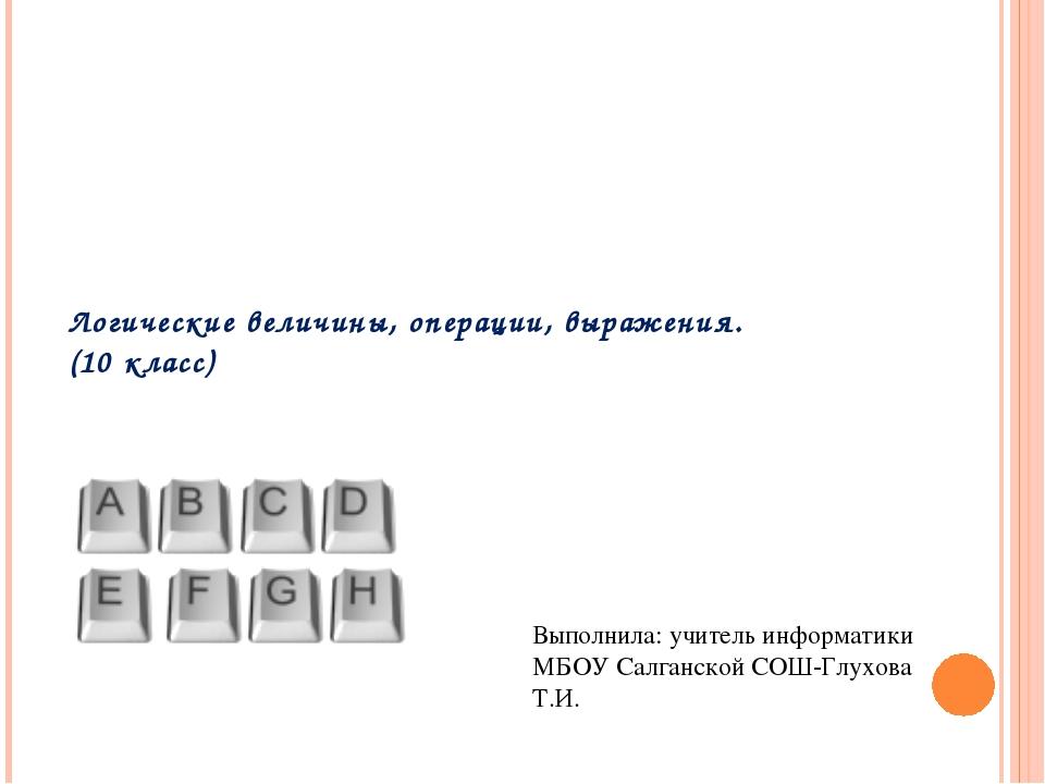 Логические величины, операции, выражения. (10 класс) Выполнила: учитель инфор...