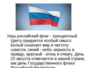 Наш российский флаг - трехцветный. Цвету придается особый смысл. Белый означа