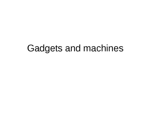 Gadgets and machines