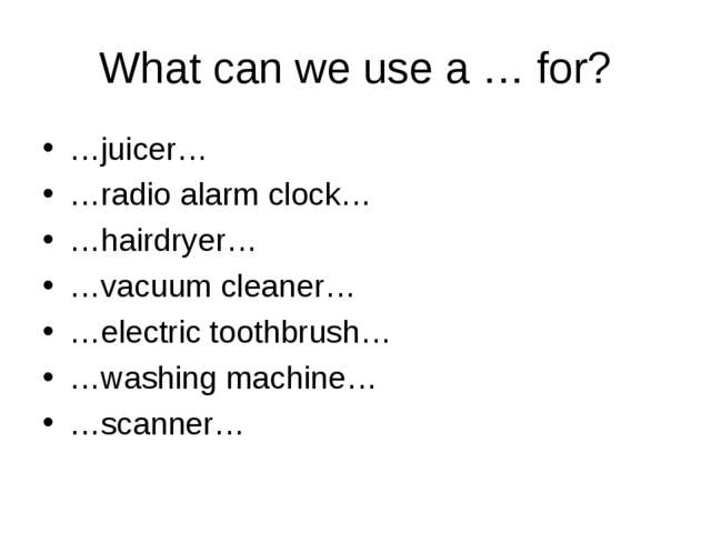 What can we use a … for? …juicer… …radio alarm clock… …hairdryer… …vacuum cle...
