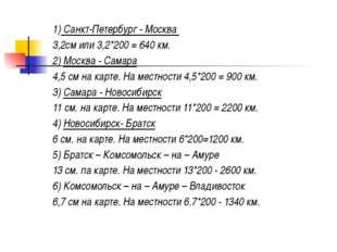 1) Санкт-Петербург - Москва 3,2см или 3,2*200 = 640 км. 2) Москва - Самара 4,