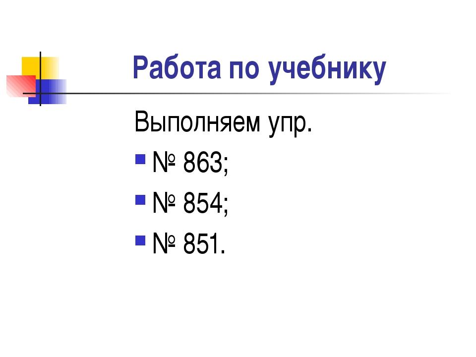 Работа по учебнику Выполняем упр. № 863; № 854; № 851.