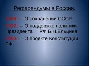 Референдумы в России. 1989г. – О сохранении СССР 1992г. – О поддержке политик