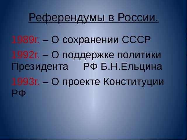Референдумы в России. 1989г. – О сохранении СССР 1992г. – О поддержке политик...
