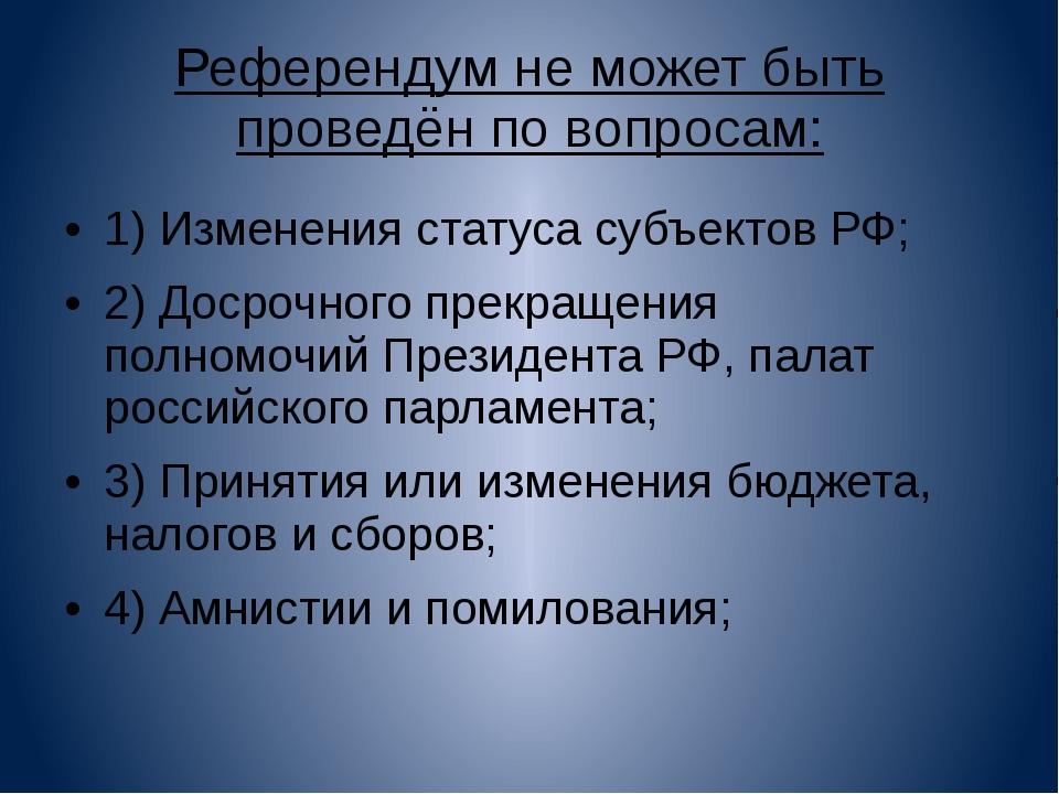 Референдум не может быть проведён по вопросам: 1) Изменения статуса субъектов...