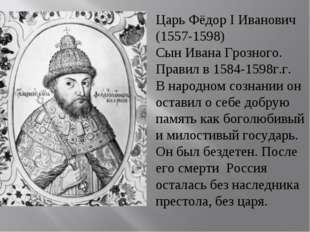 Царь Фёдор I Иванович (1557-1598) Сын Ивана Грозного. Правил в 1584-1598г.г.