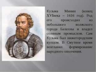 Кузьма Минин (конец XVIвека – 1616 год). Род его происходил из небольшого вол