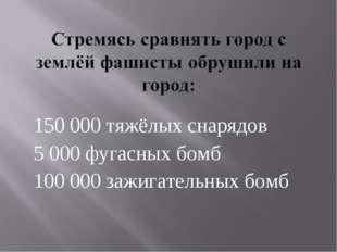 150 000 тяжёлых снарядов 5 000 фугасных бомб 100 000 зажигательных бомб
