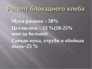 Мука ржаная – 50% Целлюлоза – 15 %(20-25% иногда больше) Соевая мука, отруби