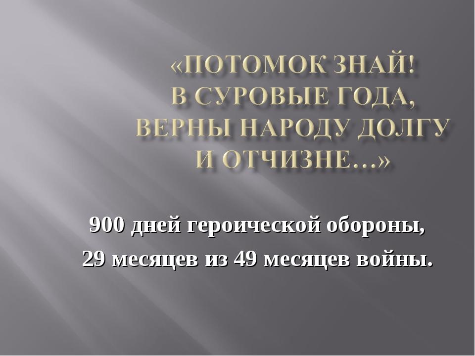 900 дней героической обороны, 29 месяцев из 49 месяцев войны.